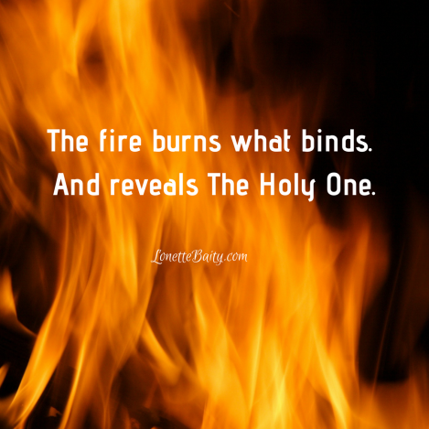 The fire burns what binds. And reveals The Holy One.